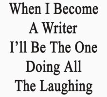When I Become A Writer I'll Be The One Doing All The Laughing  by supernova23