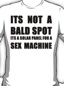 ITS NOT A BALD SPOT ITS A SOLAR PANEL FOR A SEX MACHINE T-Shirt