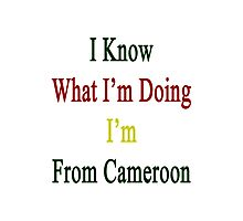 I Know What I'm Doing I'm From Cameroon  Photographic Print