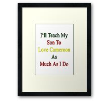 I'll Teach My Son To Love Cameroon As Much As I Do  Framed Print