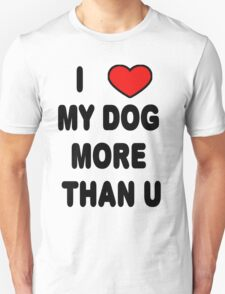I love my DOG more than U T-Shirt