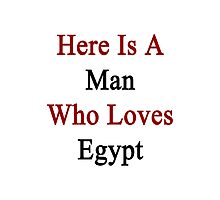 Here Is A Man Who Loves Egypt  Photographic Print