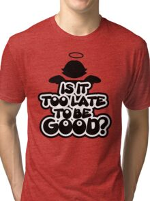 Is it too late to be good? Tri-blend T-Shirt