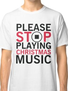 Please stop playing christmas music Classic T-Shirt