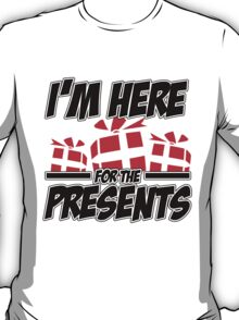 I'm here for the presents T-Shirt