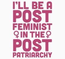 I'll Be A Post Feminist In A Post Patriarchy by Look Human