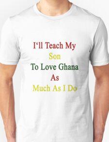 I'll Teach My Son To Love Ghana As Much As I Do  T-Shirt