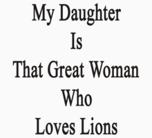 My Daughter Is That Great Woman Who Loves Lions  by supernova23