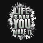 LIFE IS WHAT YOU MAKE IT! by fanboydesigns