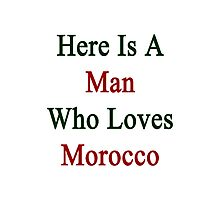 Here Is A Man Who Loves Morocco  Photographic Print