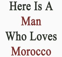 Here Is A Man Who Loves Morocco  by supernova23