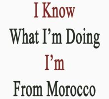I Know What I'm Doing I'm From Morocco  by supernova23