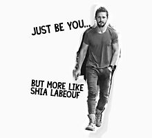 Just Be You... But More Like Shia Labeouf Unisex T-Shirt