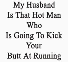 My Husband Is That Hot Man Who Is Going To Kick Your Butt At Running  by supernova23