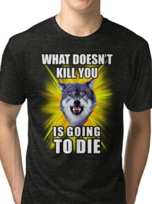 Courage Wolf - What doesn't kill you is going to die Tri-blend T-Shirt