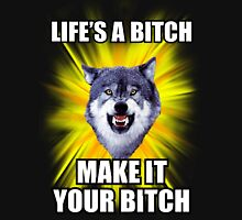 Courage Wolf - Life's a Bitch Make It Your Bitch Unisex T-Shirt