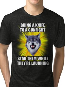 Courage Wolf - Bring a Knife To a Gunfight Stab Them While They're Laughing Tri-blend T-Shirt