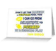 don't let the make up and perfume fool you i can go from delightful to diehard in 2 seconds flat san diego Greeting Card