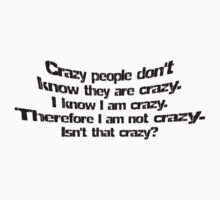 Crazy people don't know they are crazy. I know I am crazy therefore I am not crazy, isn't that crazy? by SlubberBub