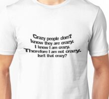 Crazy people don't know they are crazy. I know I am crazy therefore I am not crazy, isn't that crazy? Unisex T-Shirt