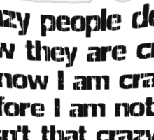 Crazy people don't know they are crazy. I know I am crazy therefore I am not crazy, isn't that crazy? Sticker