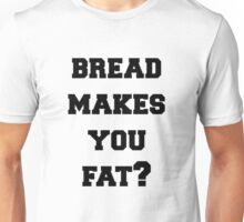 Bread Makes You Fat Unisex T-Shirt