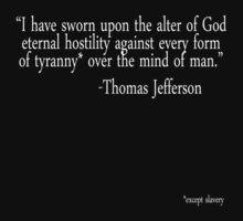 """I have sworn upon the alter of God eternal hostility against every form of tyranny over the mind of man."" -Thomas Jefferson  *except slavery by SlubberBub"