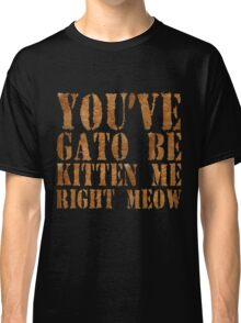 You've gato to be kitten me right meow Classic T-Shirt