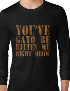 You've gato to be kitten me right meow Long Sleeve T-Shirt