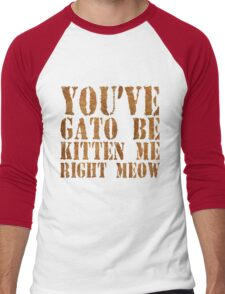 You've gato to be kitten me right meow Men's Baseball ¾ T-Shirt