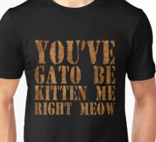 You've gato to be kitten me right meow Unisex T-Shirt
