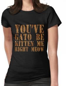 You've gato to be kitten me right meow Womens Fitted T-Shirt