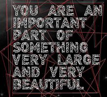 You are an important part of something very large and very beautiful by sdrosario1