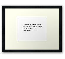 """""""You only live once, but if you do it right, once is enough.""""  ― Mae West Framed Print"""
