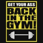 GET YOUR ASS BACK IN THE GYM! by fanboydesigns