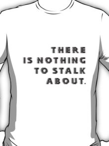 there is nothing to stalk about.  T-Shirt