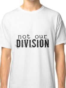 Not Our Division Classic T-Shirt