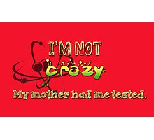 I'm not crazy, my mother had me tested! Photographic Print
