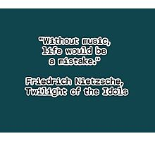 """""""Without music, life would be a mistake.""""  ― Friedrich Nietzsche, Twilight of the Idols Photographic Print"""