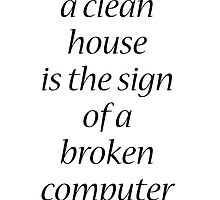 A clean house is the sign of a broken computer.  by The-Nerd-Verse