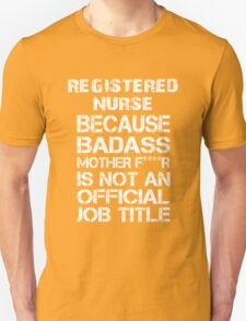 Registered Nurse Because Badass Mother F****r Is Not An Official Job Title - Tshirts & Accessories T-Shirt