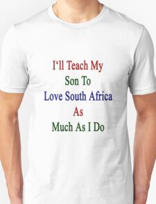 I'll Teach My Son To Love South Africa As Much As I Do  Unisex T-Shirt