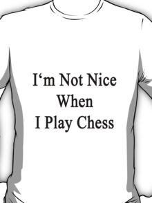 I'm Not Nice When I Play Chess  T-Shirt