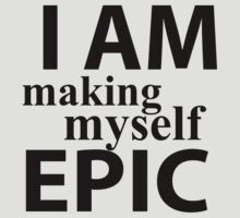 I Am Making Myself Epic (black ink) by Max Effort