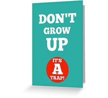 Don't grow up, its a trap! Greeting Card