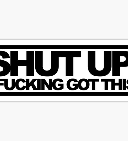 Shut Up!, I Fucking Got This. Sticker