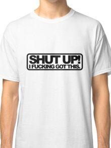 Shut Up!, I Fucking Got This. Classic T-Shirt