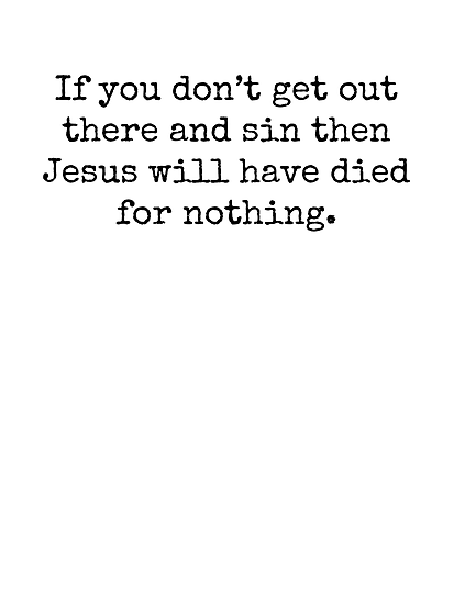If you don't get out there and sin then Jesus will have died for nothing. by Bundjum