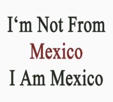 I'm Not From Mexico I Am Mexico  by supernova23
