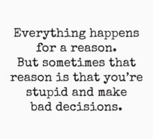 Everything happens for a reason. But sometimes that reason is that you're stupid and make bad decisions. by Bundjum